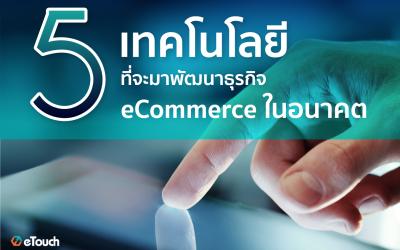 5 เทคโนโลยีที่จะมาพัฒนาธุระกิจ Ecommerce ในอนาคต